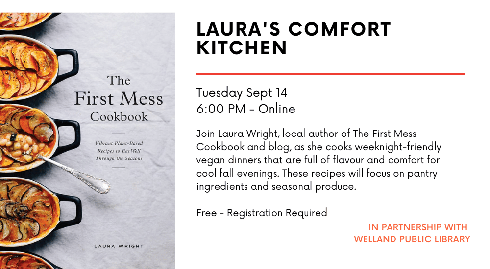 LAURA'S COMFORT KITCHEN - Tuesday Sept 14 7:00 PM - Online  Join Laura Wright, local author of The First Mess Cookbook and blog, as she cooks weeknight-friendly vegan dinners that are full of flavour and comfort for cool fall evenings. These recipes will focus on pantry ingredients and seasonal produce. Free - Registration Required IN PARTNERSHIP WITH  WELLAND PUBLIC LIBRARY