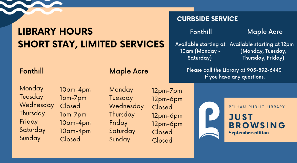 Fonthill  Monday10am-4pm Tuesday1pm-7pm WednesdayClosed Thursday1pm-7pm Friday10am-4pm Saturday10am-4pm SundayClosed  Maple Acre    Monday12pm-7pm Tuesday12pm-6pm WednesdayClosed Thursday12pm-6pm Friday12pm-6pm SaturdayClosed SundayClosed  Curbside Service  Fonthill  Available starting at 10am (Monday - Saturday)   Maple Acre  Available starting at 10am (Monday - Saturday)   Please call the Library at 905-892-6443 if you have any questions.  Just Browing  Pelham Public Library September Edition