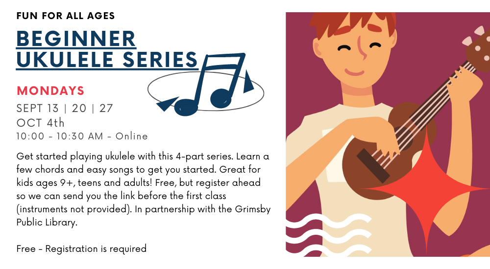 FUN FOR ALL AGES BEGINNER UKULELE SERIES MONDAYS SEPT 13   20   27 OCT 4th 10:00 - 10:30 AM - Online  Get started playing ukulele with this 4-part series. Learn a few chords and easy songs to get you started. Great for kids ages 9+, teens and adults! Free, but register ahead so we can send you the link before the first class (instruments not provided). In partnership with the Grimsby Public Library. Free - Registration is required
