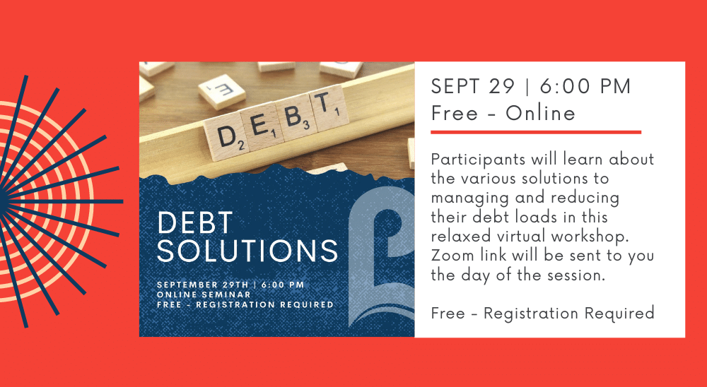 Debt Solutions - SEPT 29   6:00 PM Free - Online  Participants will learn about the various solutions to managing and reducing their debt loads in this relaxed virtual workshop. Zoom link will be sent to you the day of the session. Free - Registration Required