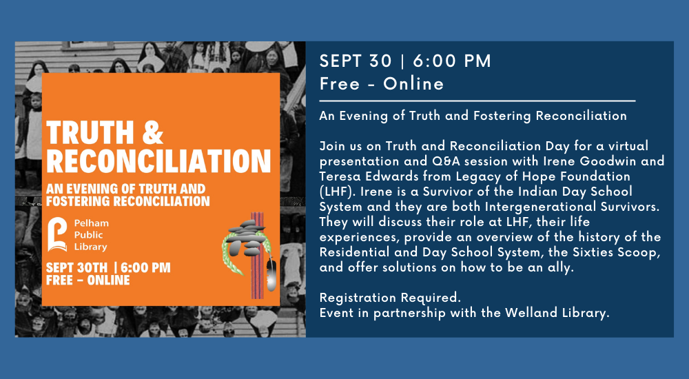 AN EVENING OF TRUTH AND FOSTERING RECONCILIATION SEPT 30   6:00 PM Free - Online An Evening of Truth and Fostering Reconciliation Join us on Truth and Reconciliation Day for a virtual presentation and Q&A session with Irene Goodwin and Teresa Edwards from Legacy of Hope Foundation (LHF). Irene is a Survivor of the Indian Day School System and they are both Intergenerational Survivors. They will discuss their role at LHF, their life experiences, provide an overview of the history of the Residential and Day School System, the Sixties Scoop, and offer solutions on how to be an ally.  Registration Required.