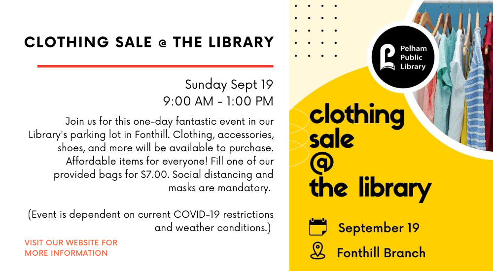 CLOTHING SALE AT THE LIBRARY Sunday Sept 19 9:00 AM - 1:00 PM Join us for this one-day fantastic event in our Library's parking lot in Fonthill. Clothing, accessories, shoes, and more will be available to purchase. Affordable items for everyone! Fill one of our provided bags for $7.00. Social distancing and masks are mandatory. (Event is dependent on current COVID-19 restrictions and weather conditions.) VISIT OUR WEBSITE FOR MORE INFORMATION