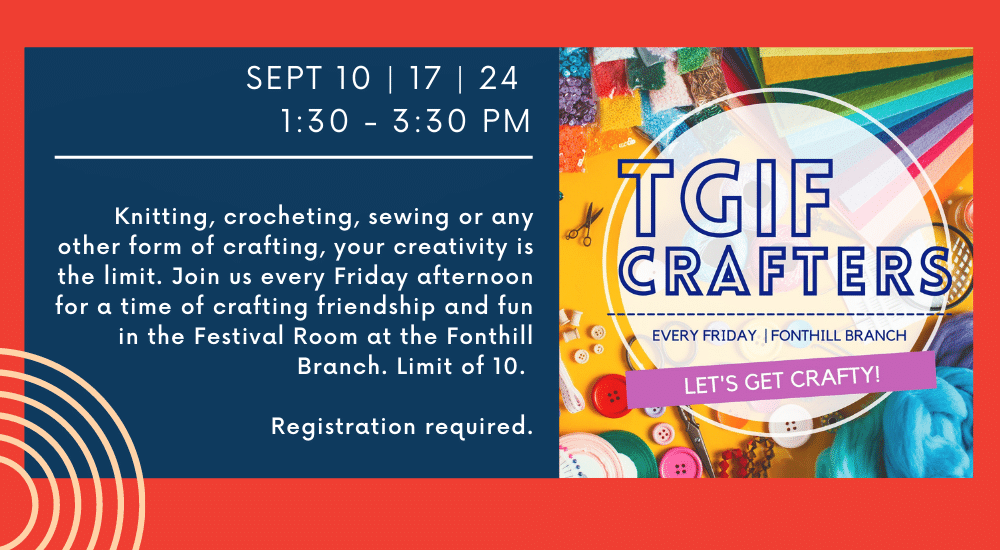 TGIF CRAFTERS EVERY SEPT 10   17   24  1:30 - 3:30 PM  Sept. 10 - https://pelhamlibrary.on.ca/event/tgif-crafters/2021-09-10/ Sept 17 https://pelhamlibrary.on.ca/event/tgif-crafters-2021-09-17/ Sept 24 https://pelhamlibrary.on.ca/event/tgif-crafters-2021-09-24/  Oct 1  https://pelhamlibrary.on.ca/event/tgif-crafters-2021-10-01/  Knitting, crocheting, sewing or any other form of crafting, your creativity is the limit. Join us every Friday afternoon for a time of crafting friendship and fun in the Festival Room at the Fonthill Branch. Limit of 10. Registration required.