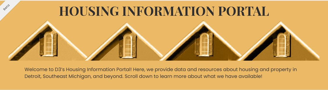 """above the tops of 4 houses reads HOUSING INFORMATION PORTAL. Below the houses reads """"Welcome to D3's Housing Information Portal! Here, we provide data and resources about housing and property in Detroit, Southeast Michigan, and beyond. Scroll down to learn more about what we have available. In the upper right corner, a grey ribbon reads """"Beta""""."""