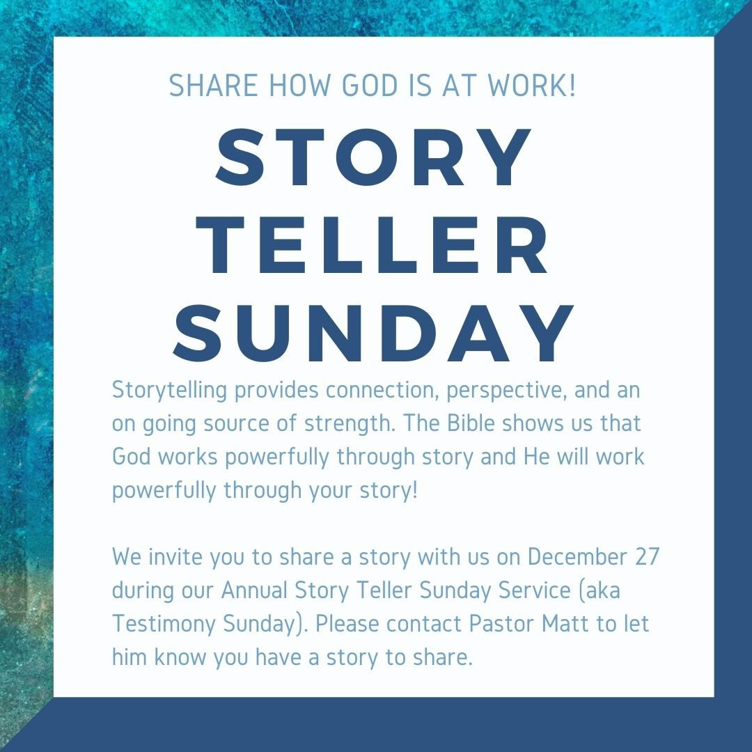 Story Teller Sunday - Please contact Pastor Matt if you are willing to share your story of how you have seen God at work. This annual service will be Dec 27 at 10:30 am